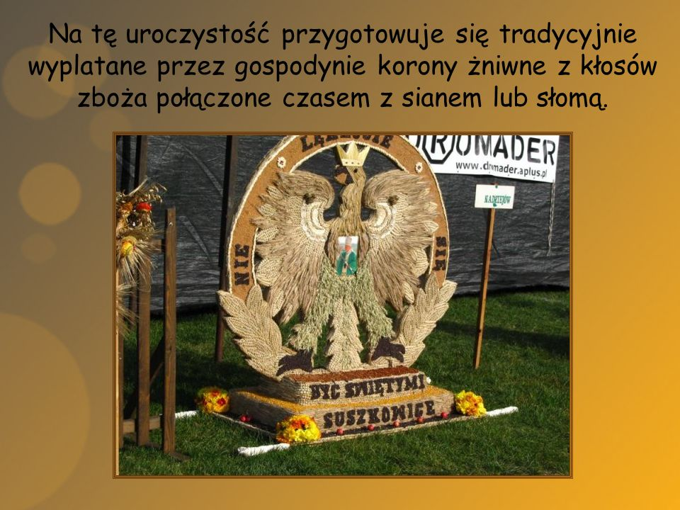 Na tę uroczystość przygotowuje się tradycyjnie wyplatane przez gospodynie korony żniwne z kłosów zboża połączone czasem z sianem lub słomą.