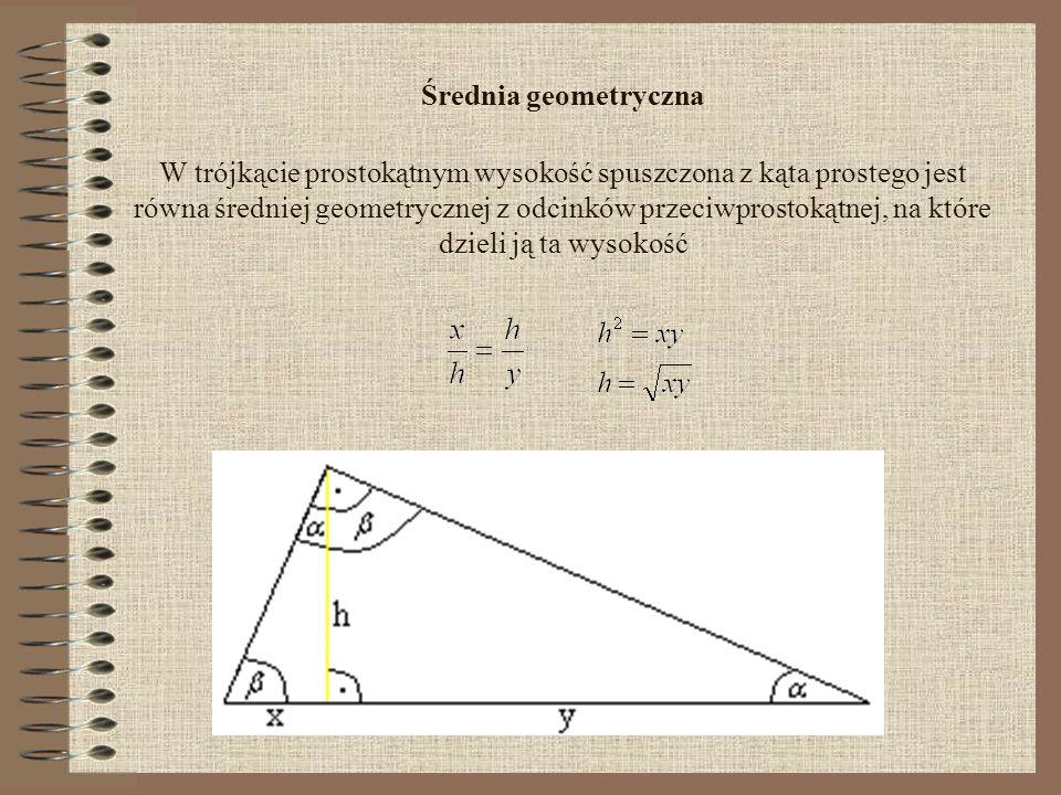 Średnia geometryczna W trójkącie prostokątnym wysokość spuszczona z kąta prostego jest równa średniej geometrycznej z odcinków przeciwprostokątnej, na które dzieli ją ta wysokość