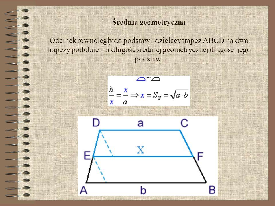 Średnia geometryczna Odcinek równoległy do podstaw i dzielący trapez ABCD na dwa trapezy podobne ma długość średniej geometrycznej długości jego podstaw.