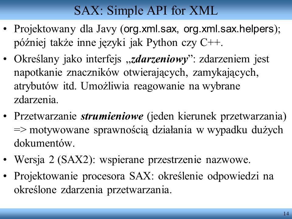 SAX: Simple API for XML Projektowany dla Javy (org.xml.sax, org.xml.sax.helpers); później także inne języki jak Python czy C++.