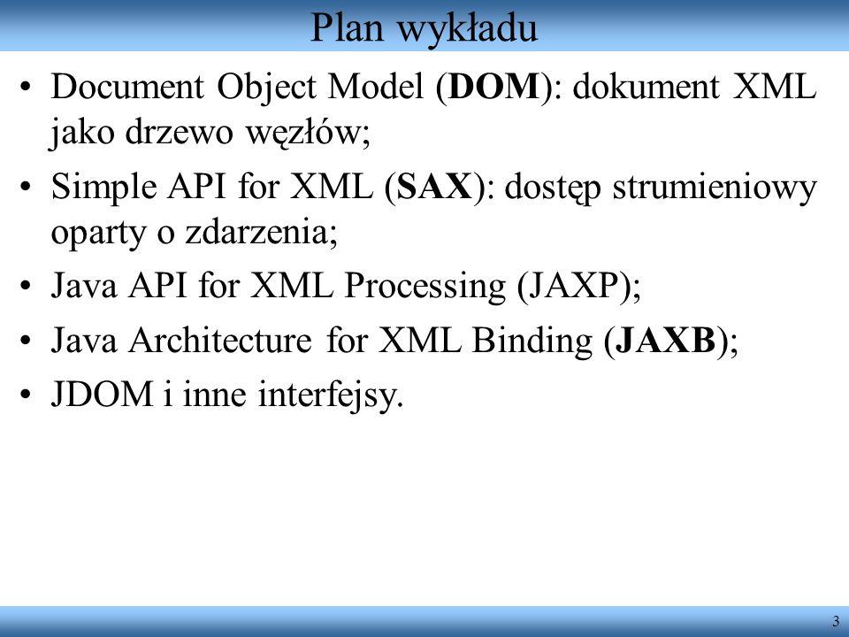 Plan wykładu Document Object Model (DOM): dokument XML jako drzewo węzłów; Simple API for XML (SAX): dostęp strumieniowy oparty o zdarzenia;