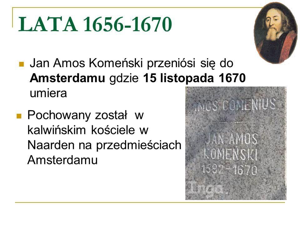 LATA 1656-1670 Jan Amos Komeński przeniósi się do Amsterdamu gdzie 15 listopada 1670 umiera.