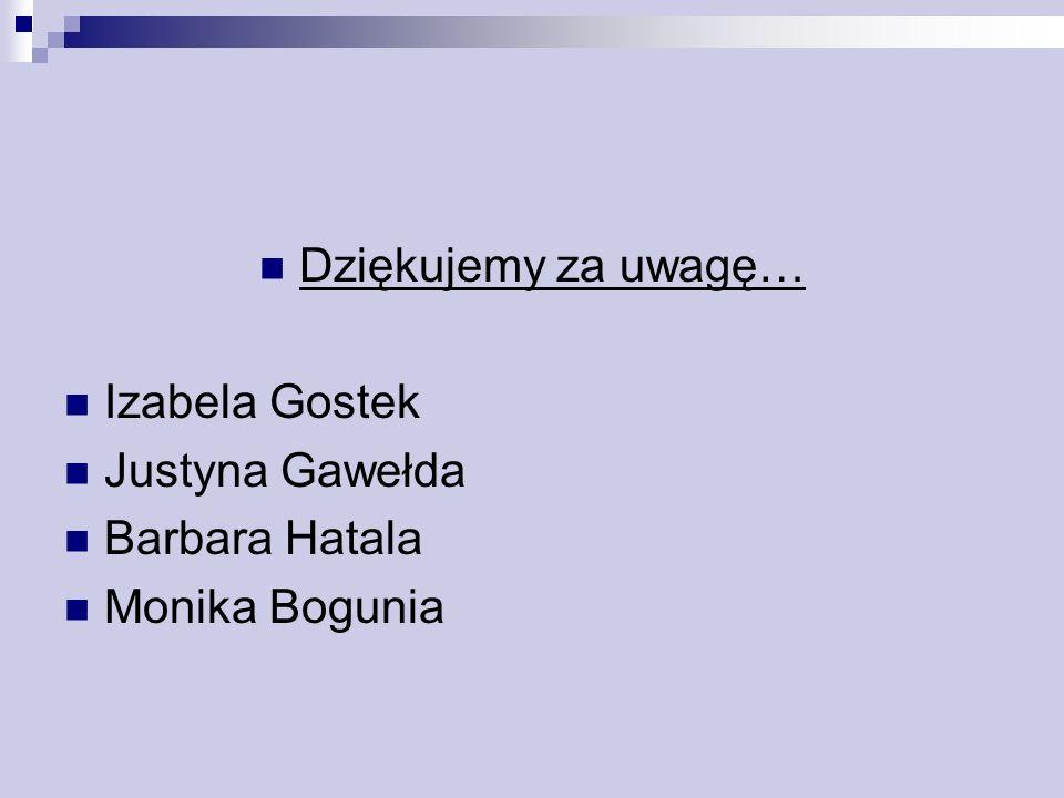 Dziękujemy za uwagę… Izabela Gostek Justyna Gawełda Barbara Hatala Monika Bogunia