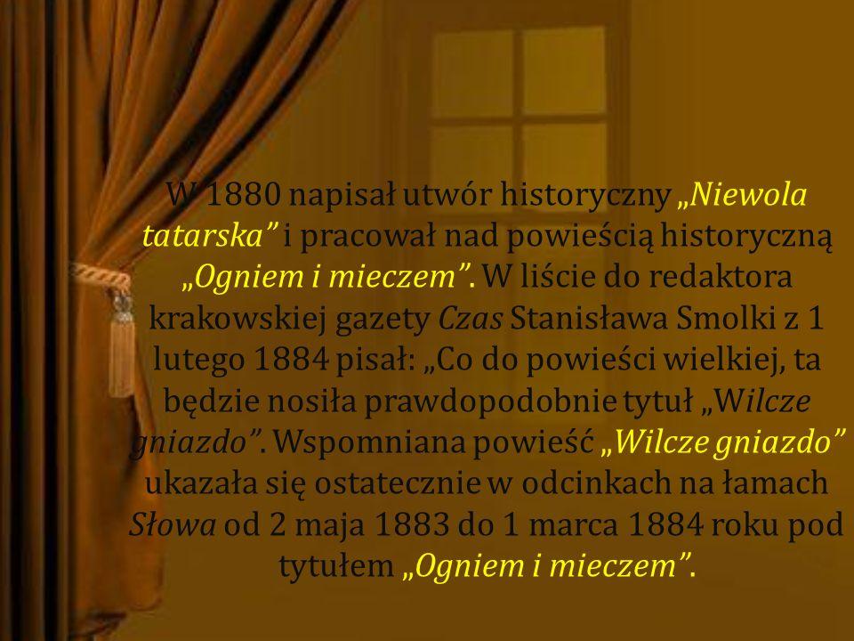 """W 1880 napisał utwór historyczny """"Niewola tatarska i pracował nad powieścią historyczną """"Ogniem i mieczem ."""