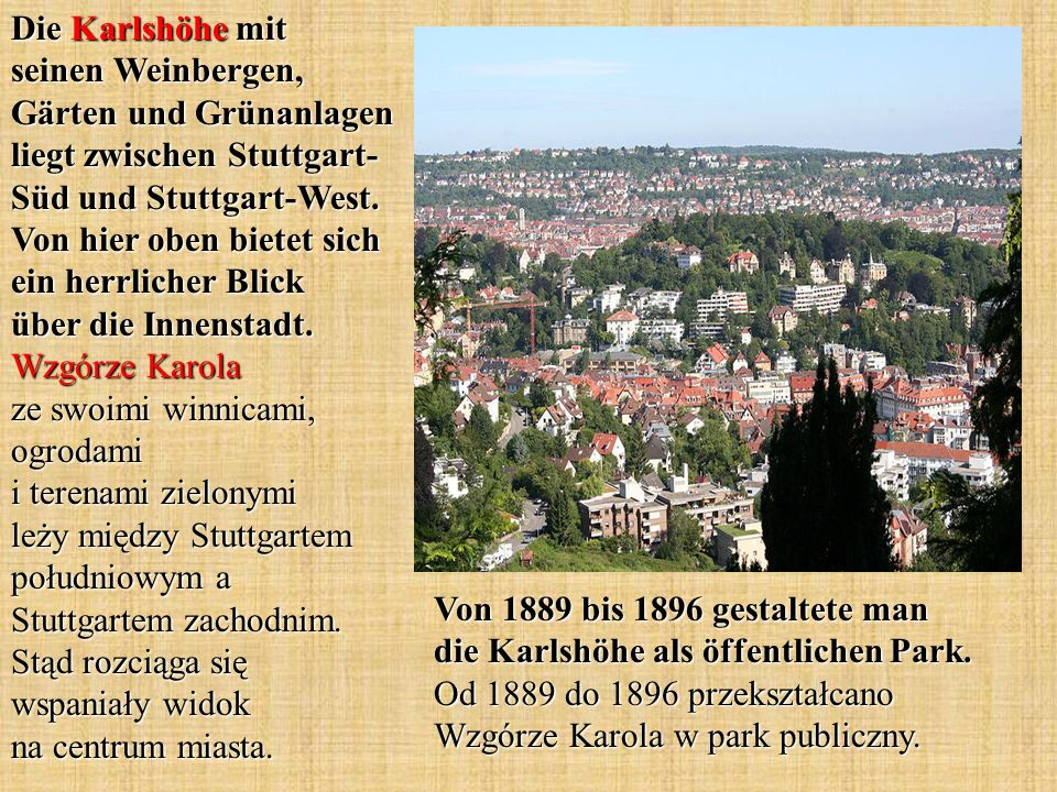 Die Karlshöhe mit seinen Weinbergen, Gärten und Grünanlagen liegt zwischen Stuttgart-Süd und Stuttgart-West. Von hier oben bietet sich ein herrlicher Blick über die Innenstadt. Wzgórze Karola ze swoimi winnicami, ogrodami i terenami zielonymi leży między Stuttgartem południowym a Stuttgartem zachodnim. Stąd rozciąga się wspaniały widok na centrum miasta.