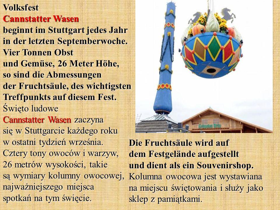 Volksfest Cannstatter Wasen beginnt im Stuttgart jedes Jahr in der letzten Septemberwoche. Vier Tonnen Obst und Gemüse, 26 Meter Höhe, so sind die Abmessungen der Fruchtsäule, des wichtigsten Treffpunkts auf diesem Fest. Święto ludowe Cannstatter Wasen zaczyna się w Stuttgarcie każdego roku w ostatni tydzień września. Cztery tony owoców i warzyw, 26 metrów wysokości, takie są wymiary kolumny owocowej, najważniejszego miejsca spotkań na tym święcie.