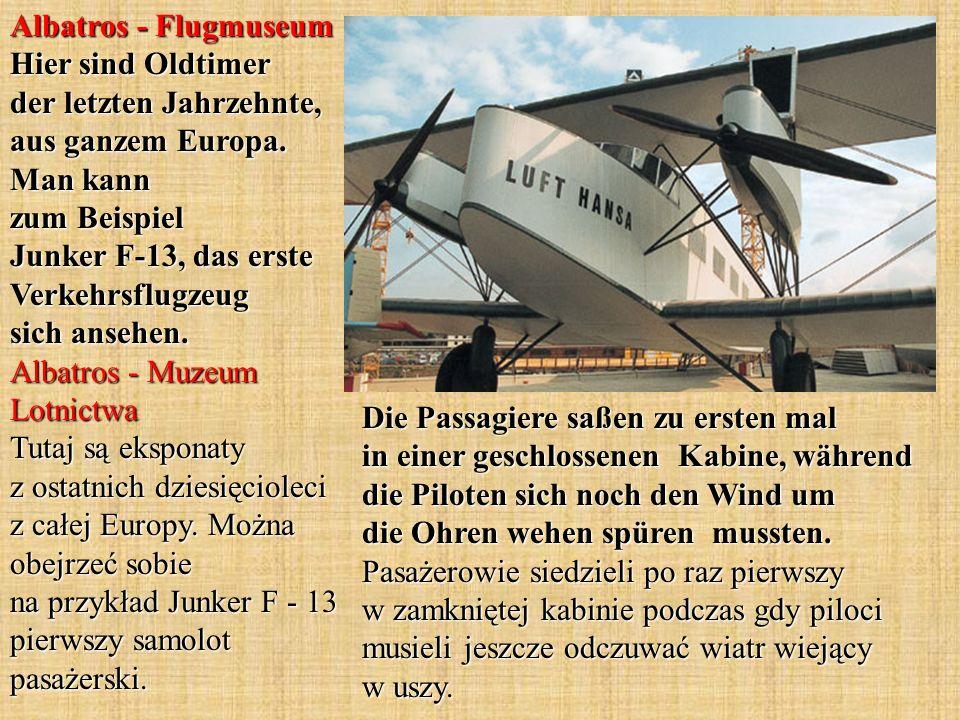 Albatros - Flugmuseum Hier sind Oldtimer der letzten Jahrzehnte, aus ganzem Europa. Man kann zum Beispiel Junker F-13, das erste Verkehrsflugzeug sich ansehen. Albatros - Muzeum Lotnictwa Tutaj są eksponaty z ostatnich dziesięcioleci z całej Europy. Można obejrzeć sobie na przykład Junker F - 13 pierwszy samolot pasażerski.
