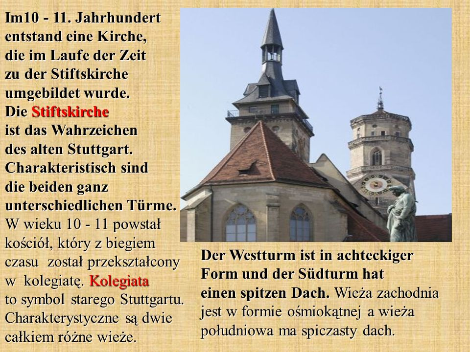 Im10 - 11. Jahrhundert entstand eine Kirche, die im Laufe der Zeit zu der Stiftskirche umgebildet wurde. Die Stiftskirche ist das Wahrzeichen des alten Stuttgart. Charakteristisch sind die beiden ganz unterschiedlichen Türme. W wieku 10 - 11 powstał kościół, który z biegiem czasu został przekształcony w kolegiatę. Kolegiata to symbol starego Stuttgartu. Charakterystyczne są dwie całkiem różne wieże.