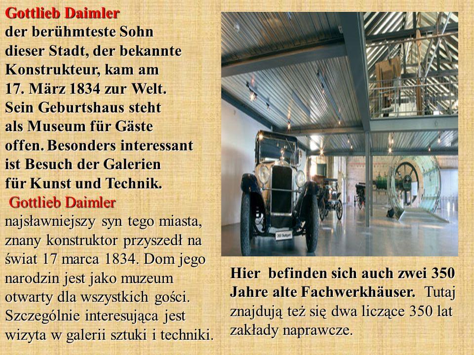 Gottlieb Daimler der berühmteste Sohn dieser Stadt, der bekannte Konstrukteur, kam am 17. März 1834 zur Welt. Sein Geburtshaus steht als Museum für Gäste offen. Besonders interessant ist Besuch der Galerien für Kunst und Technik. Gottlieb Daimler najsławniejszy syn tego miasta, znany konstruktor przyszedł na świat 17 marca 1834. Dom jego narodzin jest jako muzeum otwarty dla wszystkich gości. Szczególnie interesująca jest wizyta w galerii sztuki i techniki.