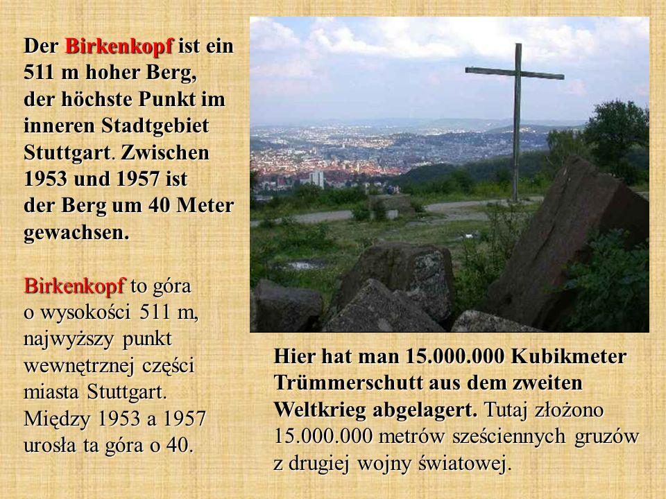 Der Birkenkopf ist ein 511 m hoher Berg, der höchste Punkt im inneren Stadtgebiet Stuttgart. Zwischen 1953 und 1957 ist der Berg um 40 Meter gewachsen. Birkenkopf to góra o wysokości 511 m, najwyższy punkt wewnętrznej części miasta Stuttgart. Między 1953 a 1957 urosła ta góra o 40.