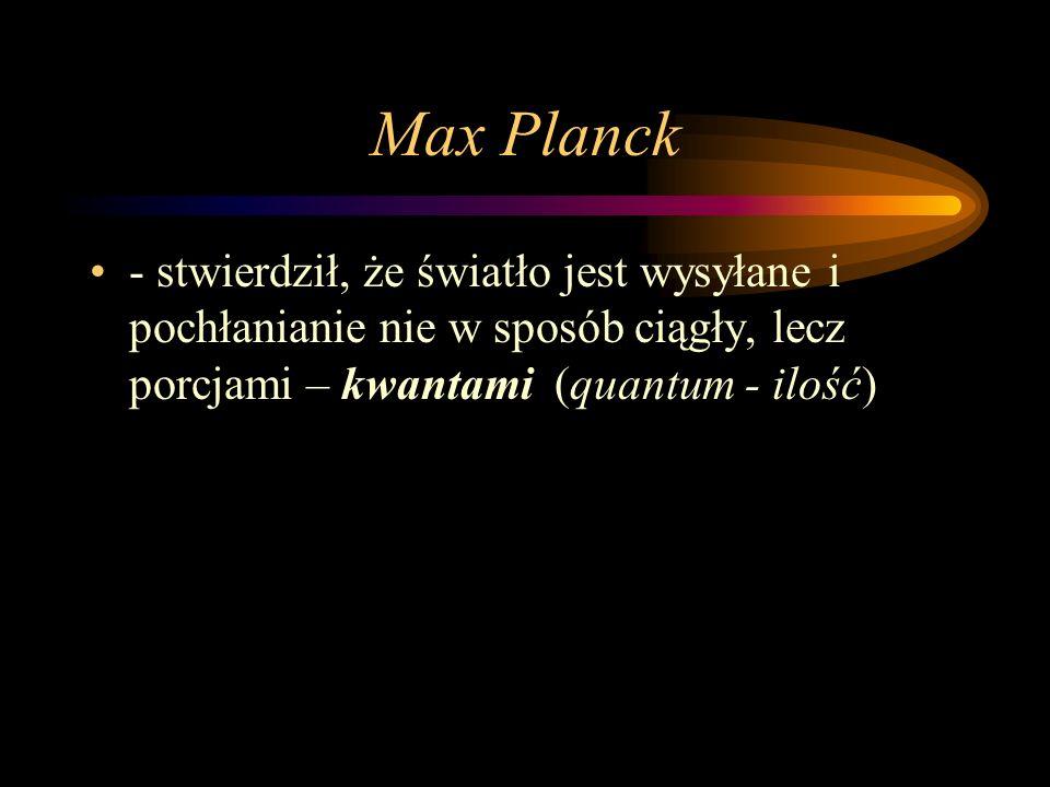 Max Planck - stwierdził, że światło jest wysyłane i pochłanianie nie w sposób ciągły, lecz porcjami – kwantami (quantum - ilość)