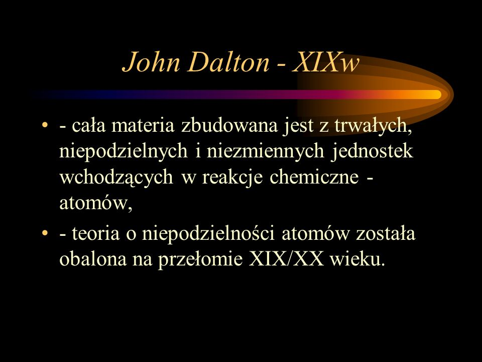 John Dalton - XIXw- cała materia zbudowana jest z trwałych, niepodzielnych i niezmiennych jednostek wchodzących w reakcje chemiczne - atomów,