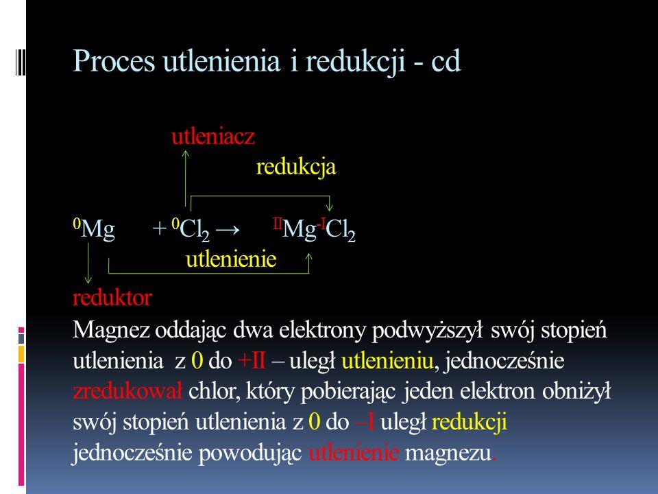 Proces utlenienia i redukcji - cd utleniacz redukcja 0Mg + 0Cl2 → IIMg-ICl2 utlenienie reduktor Magnez oddając dwa elektrony podwyższył swój stopień utlenienia z 0 do +II – uległ utlenieniu, jednocześnie zredukował chlor, który pobierając jeden elektron obniżył swój stopień utlenienia z 0 do –I uległ redukcji jednocześnie powodując utlenienie magnezu.