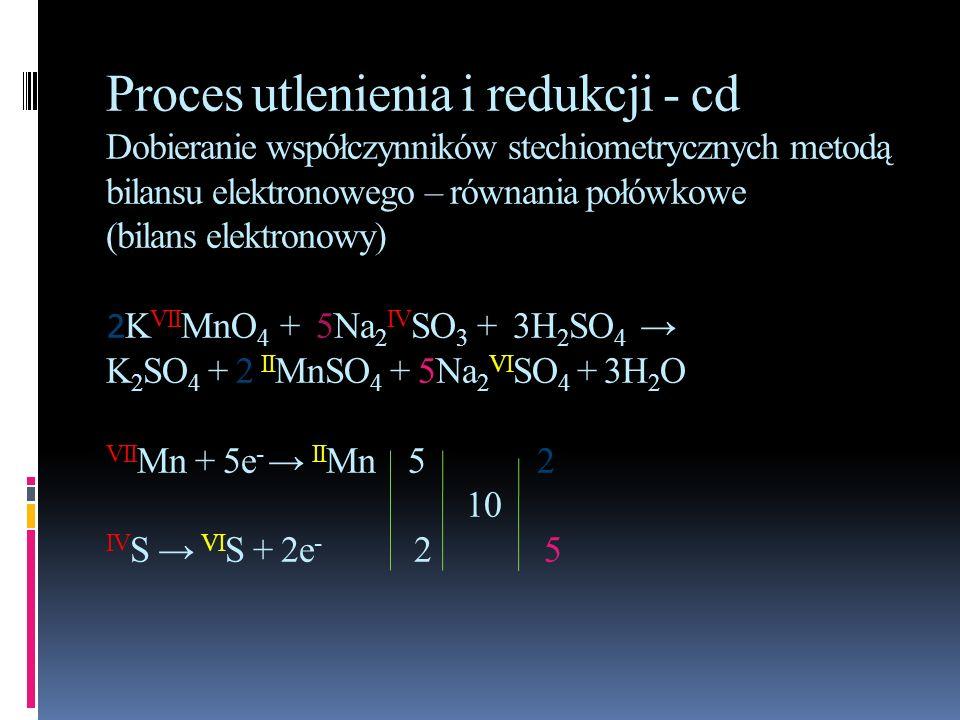 Proces utlenienia i redukcji - cd Dobieranie współczynników stechiometrycznych metodą bilansu elektronowego – równania połówkowe (bilans elektronowy) 2KVIIMnO4 + 5Na2IVSO3 + 3H2SO4 → K2SO4 + 2 IIMnSO4 + 5Na2VISO4 + 3H2O VIIMn + 5e- → IIMn 5 2 10 IVS → VIS + 2e- 2 5