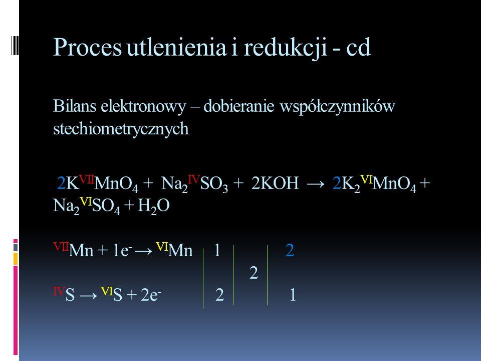 Proces utlenienia i redukcji - cd Bilans elektronowy – dobieranie współczynników stechiometrycznych 2KVIIMnO4 + Na2IVSO3 + 2KOH → 2K2VIMnO4 + Na2VISO4 + H2O VIIMn + 1e- → VIMn 1 2 2 IVS → VIS + 2e- 2 1
