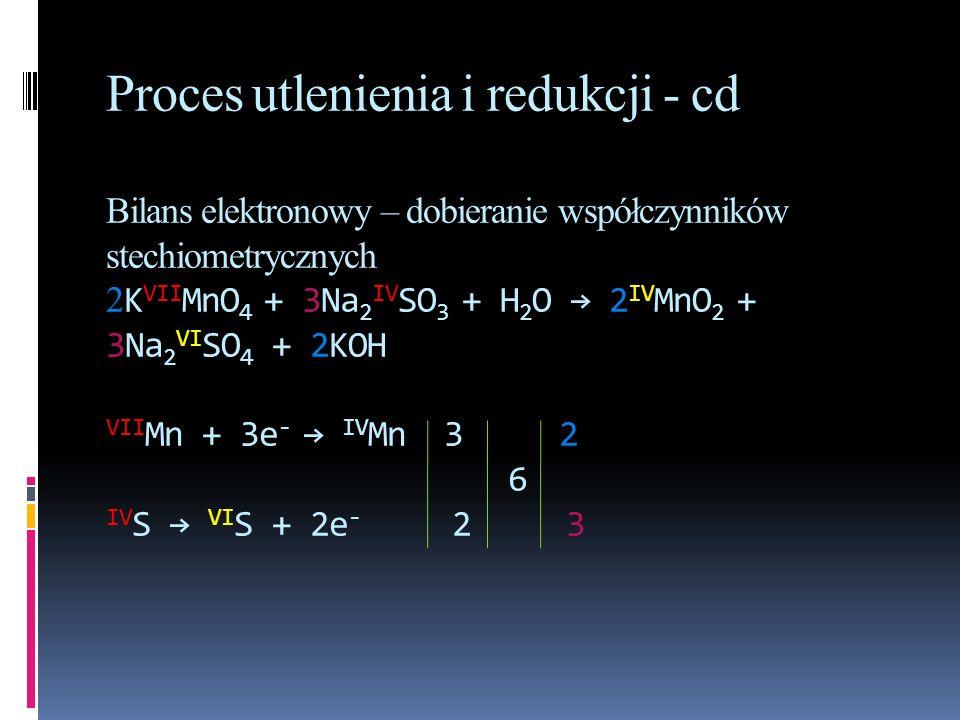 Proces utlenienia i redukcji - cd Bilans elektronowy – dobieranie współczynników stechiometrycznych 2KVIIMnO4 + 3Na2IVSO3 + H2O → 2IVMnO2 + 3Na2VISO4 + 2KOH VIIMn + 3e- → IVMn 3 2 6 IVS → VIS + 2e- 2 3