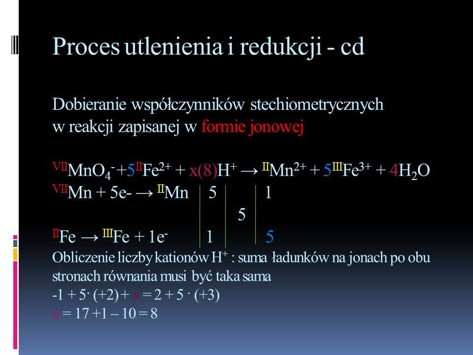 Proces utlenienia i redukcji - cd Dobieranie współczynników stechiometrycznych w reakcji zapisanej w formie jonowej VIIMnO4- +5IIFe2+ + x(8)H+ → IIMn2+ + 5IIIFe3+ + 4H2O VIIMn + 5e- → IIMn 5 1 5 IIFe → IIIFe + 1e- 1 5 Obliczenie liczby kationów H+ : suma ładunków na jonach po obu stronach równania musi być taka sama -1 + 5· (+2) + x = 2 + 5 · (+3) x = 17 +1 – 10 = 8