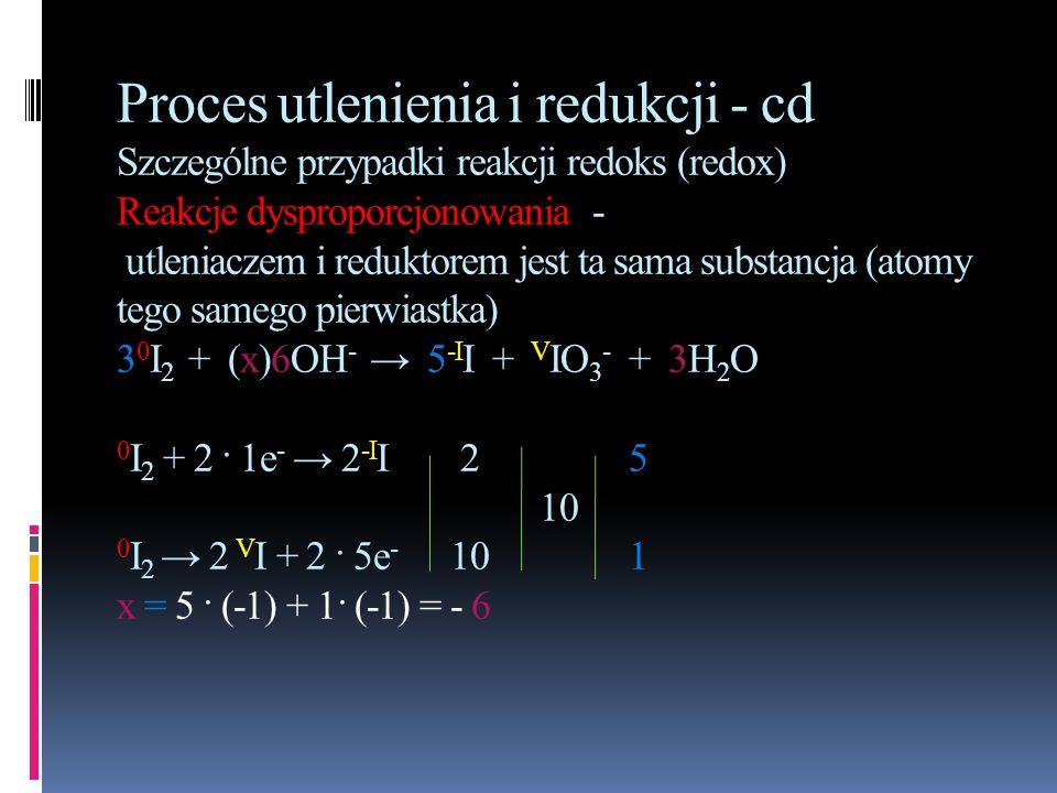 Proces utlenienia i redukcji - cd Szczególne przypadki reakcji redoks (redox) Reakcje dysproporcjonowania - utleniaczem i reduktorem jest ta sama substancja (atomy tego samego pierwiastka) 30I2 + (x)6OH- → 5-II + VIO3- + 3H2O 0I2 + 2 · 1e- → 2-II 2 5 10 0I2 → 2 VI + 2 · 5e- 10 1 x = 5 · (-1) + 1· (-1) = - 6