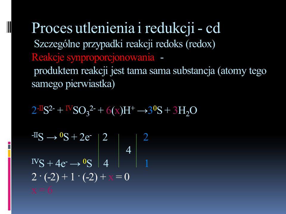 Proces utlenienia i redukcji - cd Szczególne przypadki reakcji redoks (redox) Reakcje synproporcjonowania - produktem reakcji jest tama sama substancja (atomy tego samego pierwiastka) 2-IIS2- + IVSO32- + 6(x)H+ →30S + 3H2O -IIS → 0S + 2e- 2 2 4 IVS + 4e- → 0S 4 1 2 · (-2) + 1 · (-2) + x = 0 x = 6