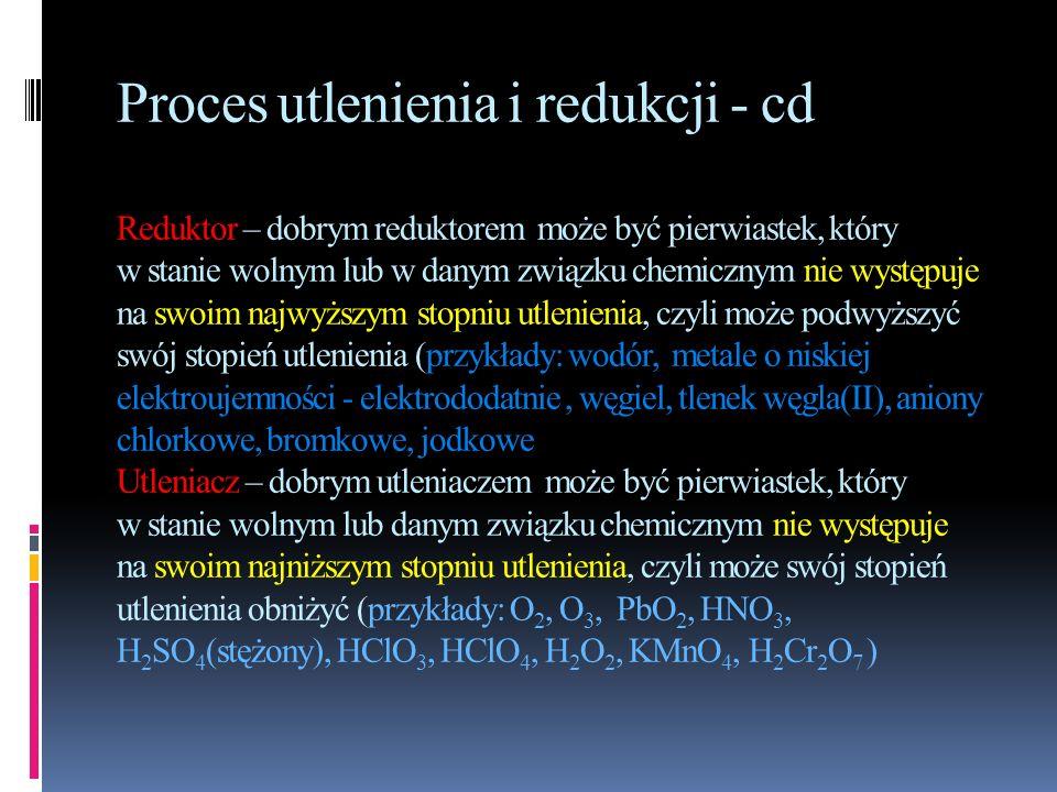 Proces utlenienia i redukcji - cd Reduktor – dobrym reduktorem może być pierwiastek, który w stanie wolnym lub w danym związku chemicznym nie występuje na swoim najwyższym stopniu utlenienia, czyli może podwyższyć swój stopień utlenienia (przykłady: wodór, metale o niskiej elektroujemności - elektrododatnie , węgiel, tlenek węgla(II), aniony chlorkowe, bromkowe, jodkowe Utleniacz – dobrym utleniaczem może być pierwiastek, który w stanie wolnym lub danym związku chemicznym nie występuje na swoim najniższym stopniu utlenienia, czyli może swój stopień utlenienia obniżyć (przykłady: O2, O3, PbO2, HNO3, H2SO4(stężony), HClO3, HClO4, H2O2, KMnO4, H2Cr2O7 )