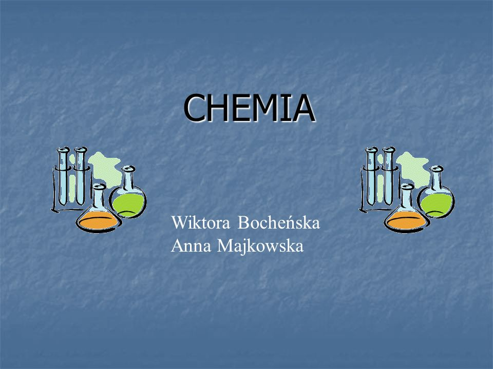 CHEMIA Wiktora Bocheńska Anna Majkowska