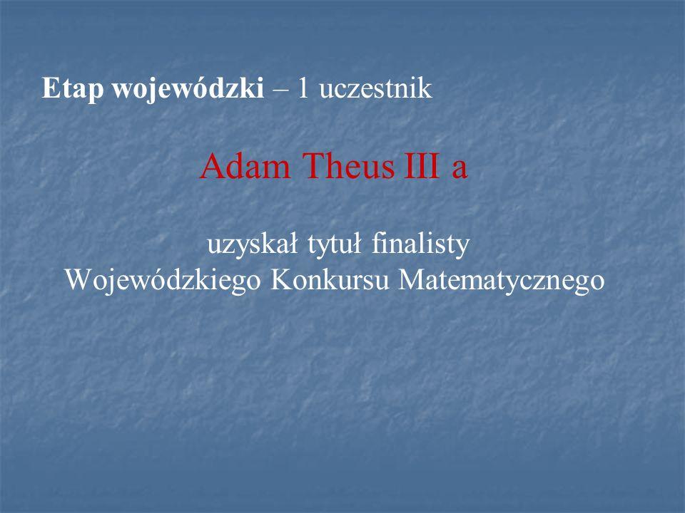 Adam Theus III a Etap wojewódzki – 1 uczestnik uzyskał tytuł finalisty