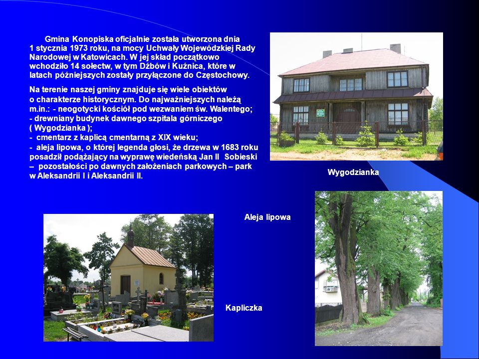 Gmina Konopiska oficjalnie została utworzona dnia 1 stycznia 1973 roku, na mocy Uchwały Wojewódzkiej Rady Narodowej w Katowicach. W jej skład początkowo wchodziło 14 sołectw, w tym Dźbów i Kuźnica, które w latach późniejszych zostały przyłączone do Częstochowy.