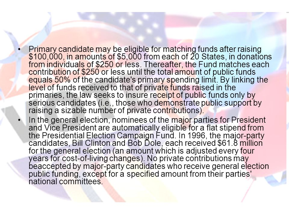 Primary candidate may be eligible for matching funds after raising $100,000, in amounts of $5,000 from each of 20 States, in donations from individuals of $250 or less. Thereafter, the Fund matches each contribution of $250 or less until the total amount of public funds equals 50% of the candidate s primary spending limit. By linking the level of funds received to that of private funds raised in the primaries, the law seeks to insure receipt of public funds only by serious candidates (i.e., those who demonstrate public support by raising a sizable number of private contributions).