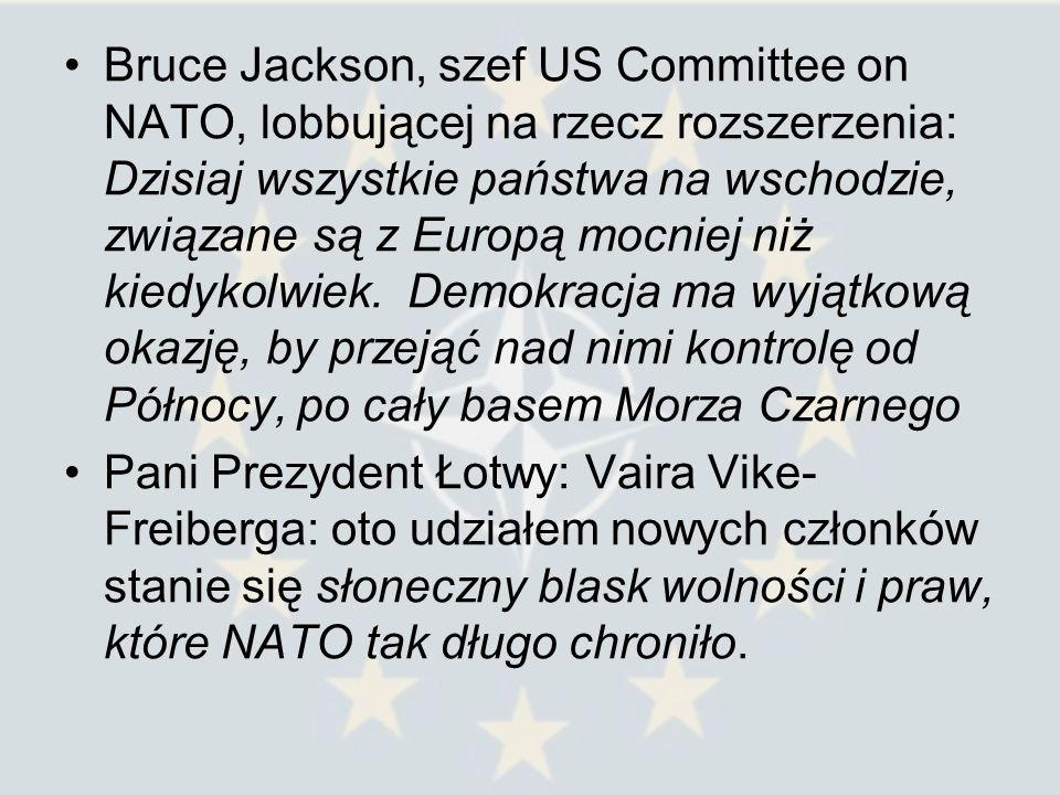 Bruce Jackson, szef US Committee on NATO, lobbującej na rzecz rozszerzenia: Dzisiaj wszystkie państwa na wschodzie, związane są z Europą mocniej niż kiedykolwiek. Demokracja ma wyjątkową okazję, by przejąć nad nimi kontrolę od Północy, po cały basem Morza Czarnego