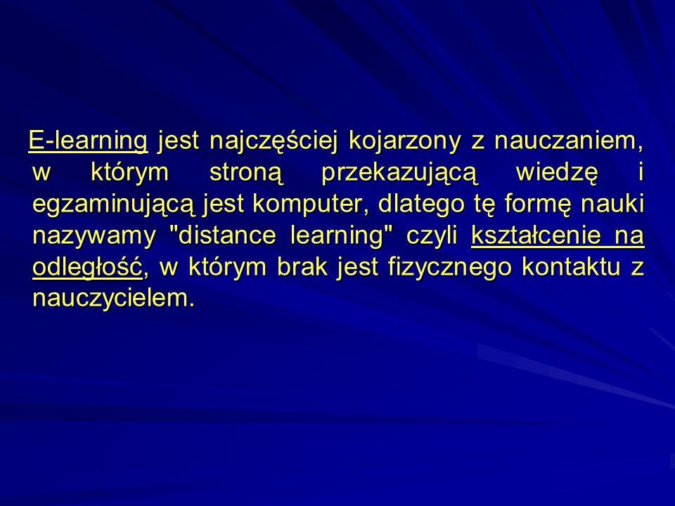 E-learning jest najczęściej kojarzony z nauczaniem, w którym stroną przekazującą wiedzę i egzaminującą jest komputer, dlatego tę formę nauki nazywamy distance learning czyli kształcenie na odległość, w którym brak jest fizycznego kontaktu z nauczycielem.