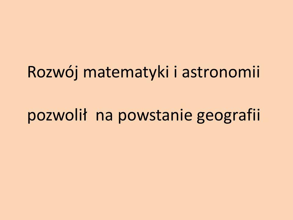 Rozwój matematyki i astronomii pozwolił na powstanie geografii