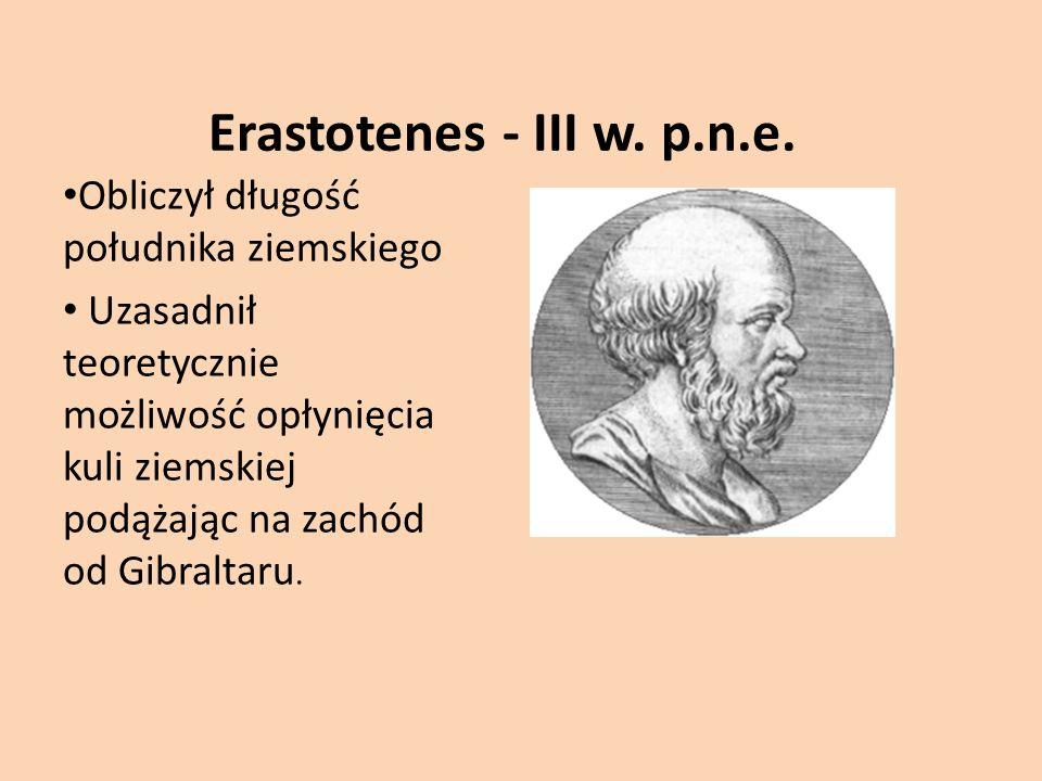 Erastotenes - III w. p.n.e. Obliczył długość południka ziemskiego