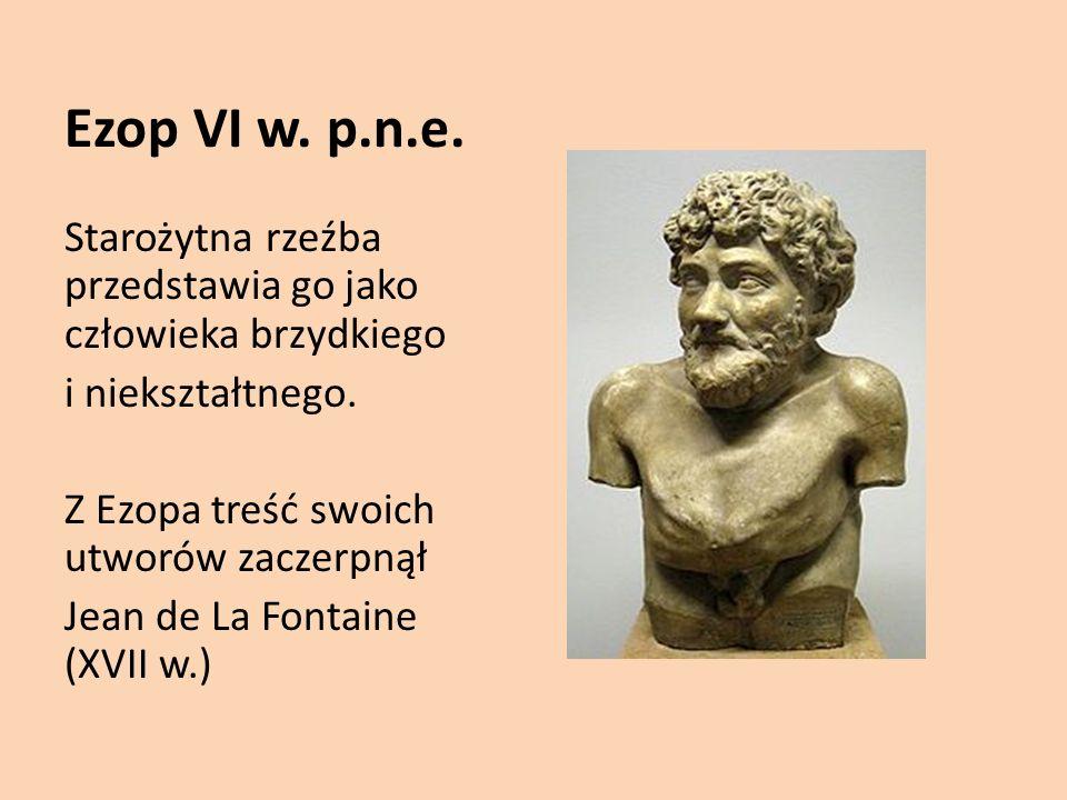 Ezop VI w. p.n.e. Starożytna rzeźba przedstawia go jako człowieka brzydkiego. i niekształtnego. Z Ezopa treść swoich utworów zaczerpnął.