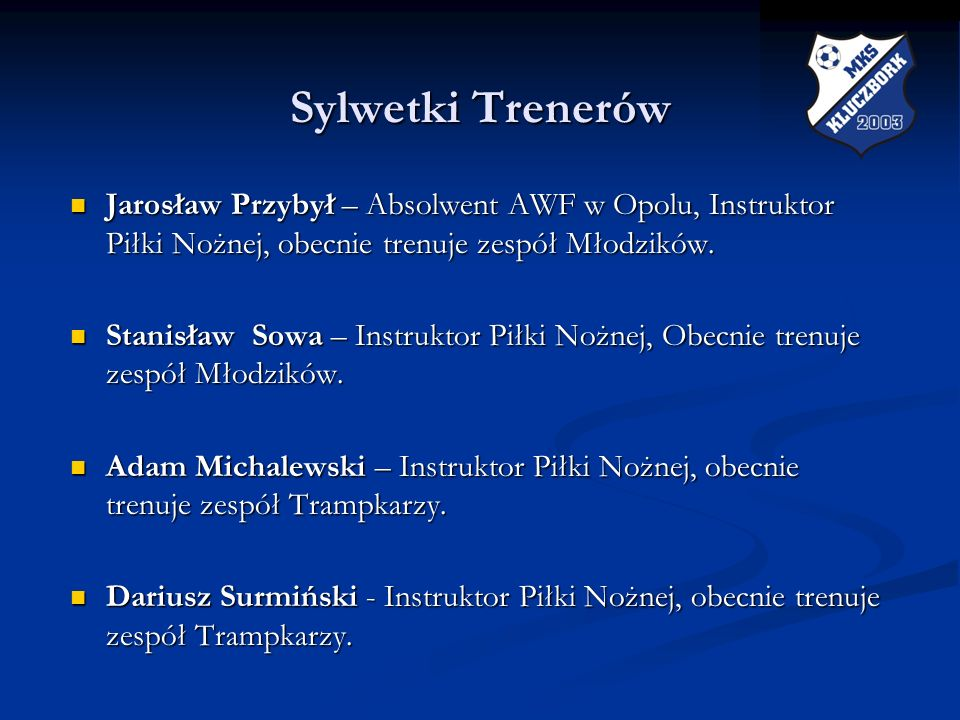 Sylwetki Trenerów Jarosław Przybył – Absolwent AWF w Opolu, Instruktor Piłki Nożnej, obecnie trenuje zespół Młodzików.