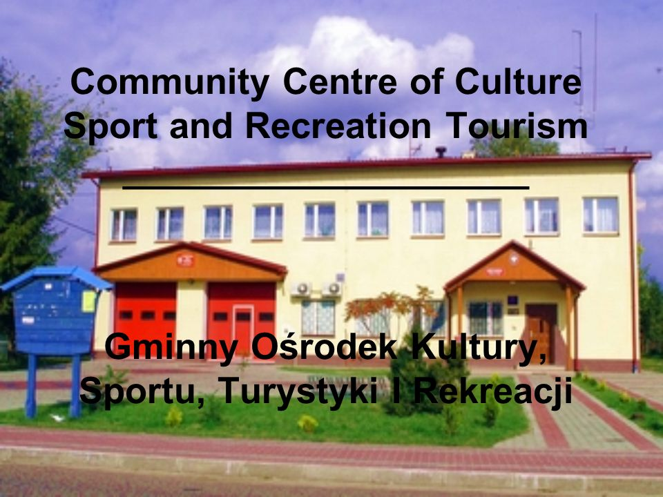 Community Centre of Culture Sport and Recreation Tourism ____________________ Gminny Ośrodek Kultury, Sportu, Turystyki I Rekreacji