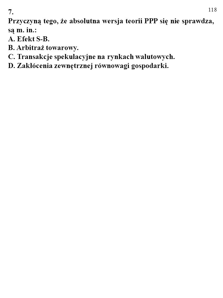7. Przyczyną tego, że absolutna wersja teorii PPP się nie sprawdza, są m. in.: A. Efekt S-B. B. Arbitraż towarowy.