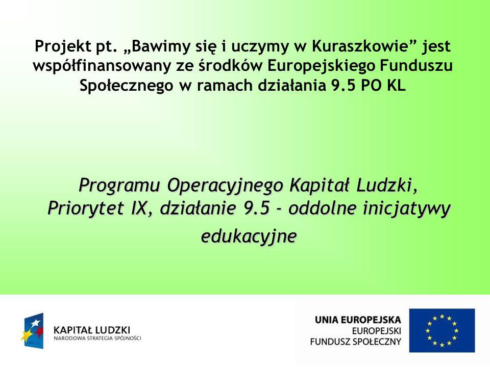 """Projekt pt. """"Bawimy się i uczymy w Kuraszkowie jest współfinansowany ze środków Europejskiego Funduszu Społecznego w ramach działania 9.5 PO KL"""