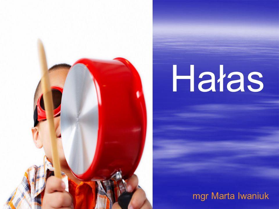 Hałas mgr Marta Iwaniuk Aby wstawić ten slajd do prezentacji