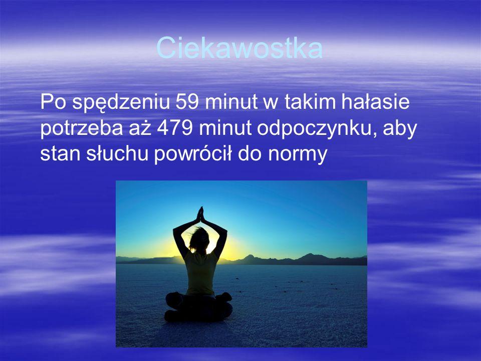 CiekawostkaPo spędzeniu 59 minut w takim hałasie potrzeba aż 479 minut odpoczynku, aby stan słuchu powrócił do normy.