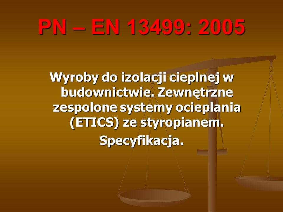 PN – EN 13499: 2005Wyroby do izolacji cieplnej w budownictwie. Zewnętrzne zespolone systemy ocieplania (ETICS) ze styropianem.