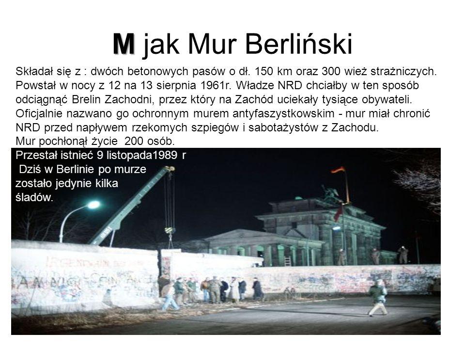 M jak Mur Berliński Składał się z : dwóch betonowych pasów o dł. 150 km oraz 300 wież strażniczych.