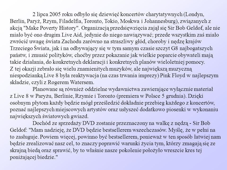 2 lipca 2005 roku odbyło się dziewięć koncertów charytatywnych (Londyn, Berlin, Paryż, Rzym, Filadelfia, Toronto, Tokio, Moskwa i Johannesburg), związanych z akcją Make Poverty History . Organizacją przedsięwzięcia zajął się Sir Bob Geldof, ale nie miało być ono drugim Live Aid, jedynie do niego nawiązywać; przede wszystkim zaś miało zwrócić uwagę świata Zachodu zarówno na straszliwy głód, choroby i nędzę krajów Trzeciego Świata, jak i na odbywający się w tym samym czasie szczyt G8 najbogatszych państw, i zmusić polityków, choćby przez pokazanie jak wielkie poparcie obywateli mają takie działania, do konkretnych deklaracji i konkretnych planów wieloletniej pomocy. Z tej okazji zebrało się wielu znamienitych muzyków, ale największą muzyczną niespodzianką Live 8 była reaktywacja (na czas trwania imprezy) Pink Floyd w najlepszym składzie, czyli z Rogerem Watersem. Planowane są również oddzielne wydawnictwa zawierające wyłącznie materiał z Live 8 w Paryżu, Berlinie, Rzymie i Toronto (premiera w Polsce 5 grudnia). Dzięki osobnym płytom każdy będzie mógł prześledzić dokładnie przebieg każdego z koncertów, poznać najlepszych miejscowych artystów oraz usłyszeć dodatkowo piosenki w wykonaniu największych światowych gwiazd.