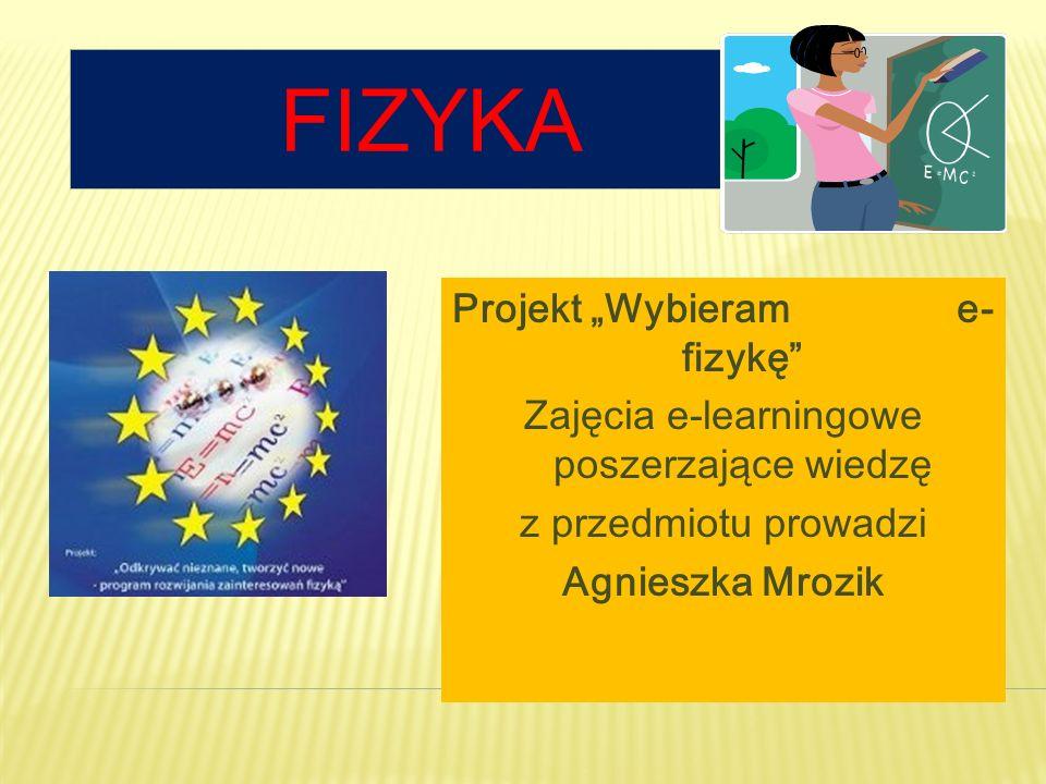 """Fizyka Projekt """"Wybieram e-fizykę Zajęcia e-learningowe poszerzające wiedzę z przedmiotu prowadzi Agnieszka Mrozik"""