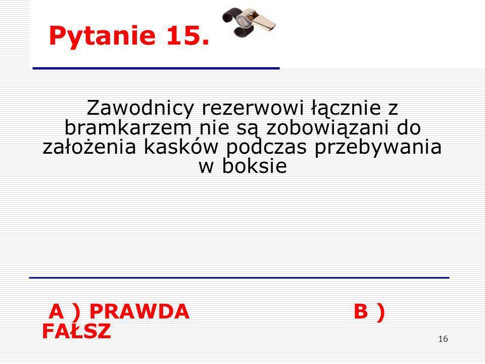 Pytanie 15.Zawodnicy rezerwowi łącznie z bramkarzem nie są zobowiązani do założenia kasków podczas przebywania w boksie.