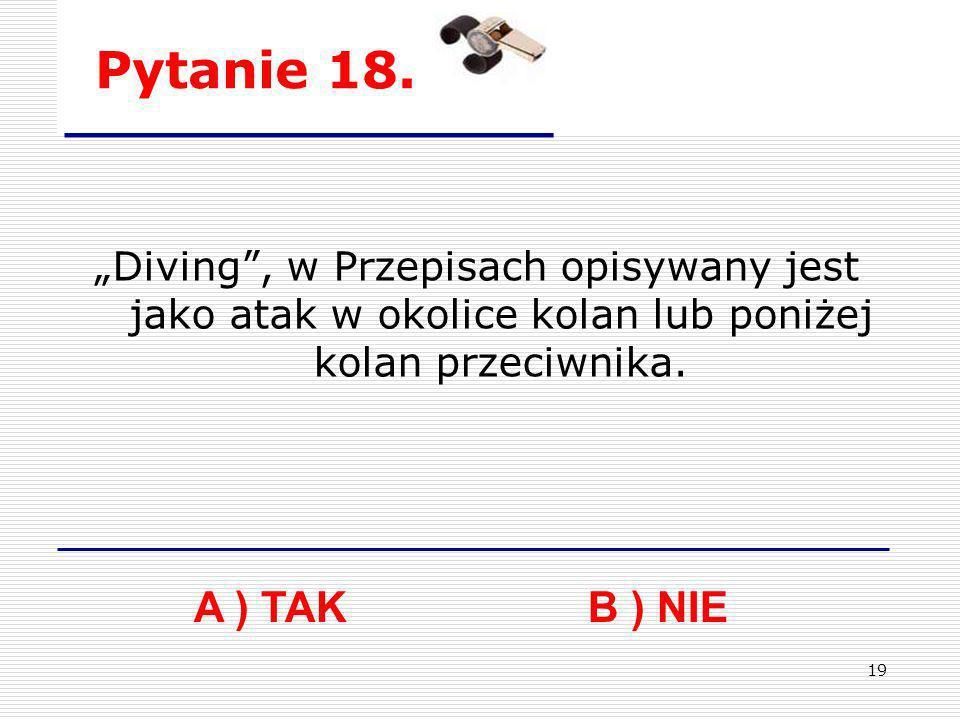 """Pytanie 18. """"Diving , w Przepisach opisywany jest jako atak w okolice kolan lub poniżej kolan przeciwnika."""
