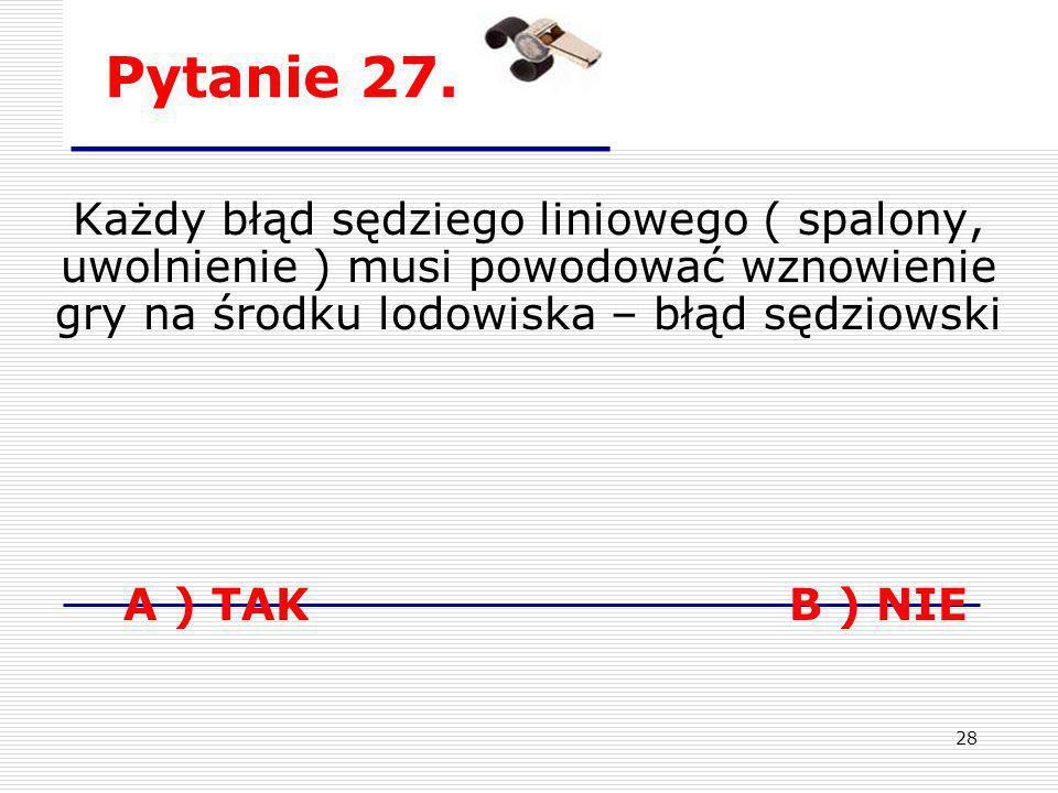 Pytanie 27.Każdy błąd sędziego liniowego ( spalony, uwolnienie ) musi powodować wznowienie gry na środku lodowiska – błąd sędziowski.