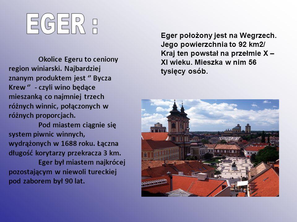 EGER : Eger położony jest na Wegrzech. Jego powierzchnia to 92 km2/ Kraj ten powstał na przełmie X –XI wieku. Mieszka w nim 56 tysięcy osób.