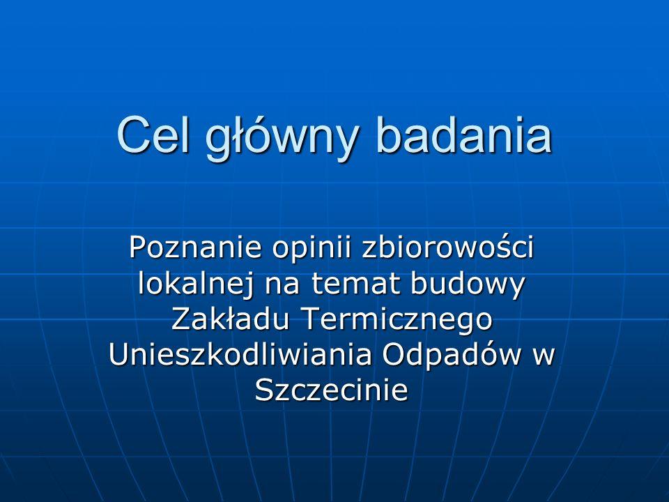 Cel główny badaniaPoznanie opinii zbiorowości lokalnej na temat budowy Zakładu Termicznego Unieszkodliwiania Odpadów w Szczecinie.