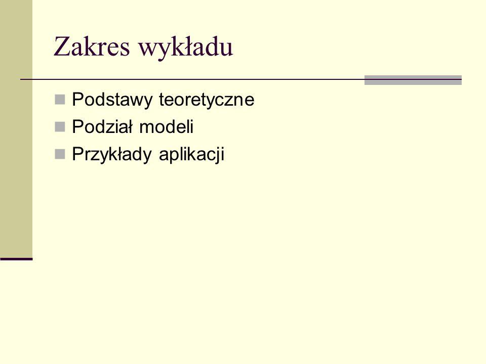 Zakres wykładu Podstawy teoretyczne Podział modeli Przykłady aplikacji