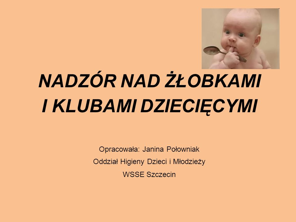 NADZÓR NAD ŻŁOBKAMI I KLUBAMI DZIECIĘCYMI Opracowała: Janina Połowniak
